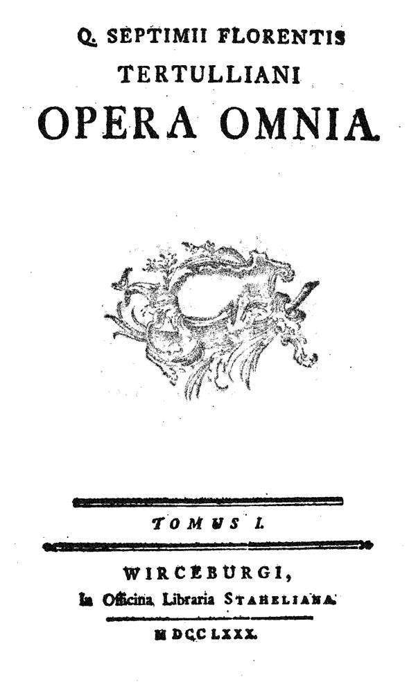 Quinti Septimii Florentis Tertulliani opera omnia.  Tomus primus. Wurzburg: Officina Libraria Staheliana, 1780