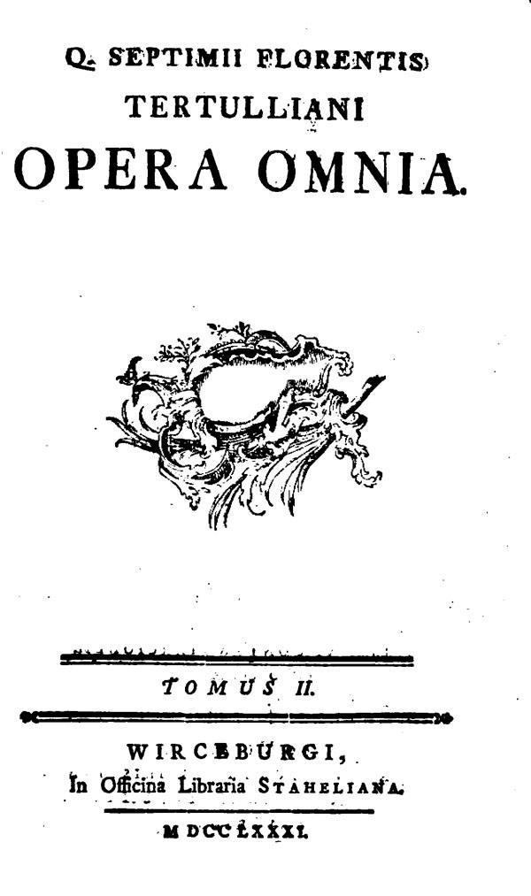 Quinti Septimii Florentis Tertulliani opera omnia.  Tomus secundus. Wurzburg: Officina Libraria Staheliana, 1781