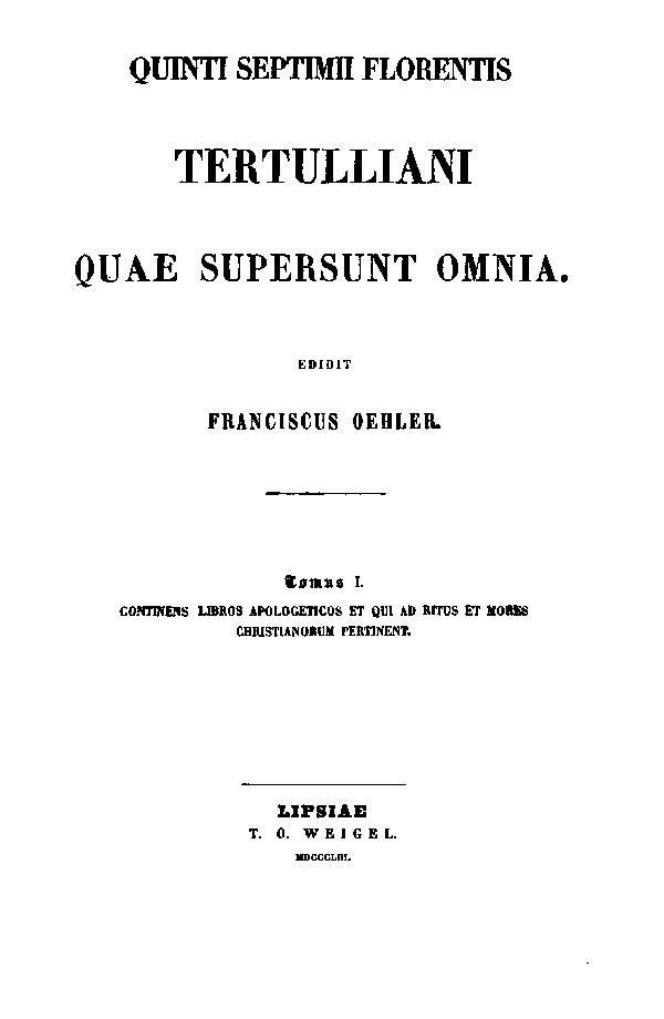 Quinti Septimii Florentis Tertulliani quae supersunt omnia.  Edidit Franciscus Oehler. Tomus I. Lipsiae: Weigel, 1853