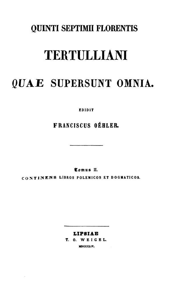 Quinti Septimii Florentis Tertulliani quae supersunt omnia.  Edidit Franciscus Oehler. Tomus II. Lipsiae: Weigel, 1854