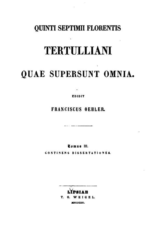 Quinti Septimii Florentis Tertulliani quae supersunt omnia.  Edidit Franciscus Oehler. Tomus III. Lipsiae: Weigel, 1853